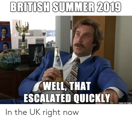 escalated: BRITISH SUMMER 2019  UNDY  DIEGO  WELL THAT  ESCALATED QUICKLY  made on imgur In the UK right now