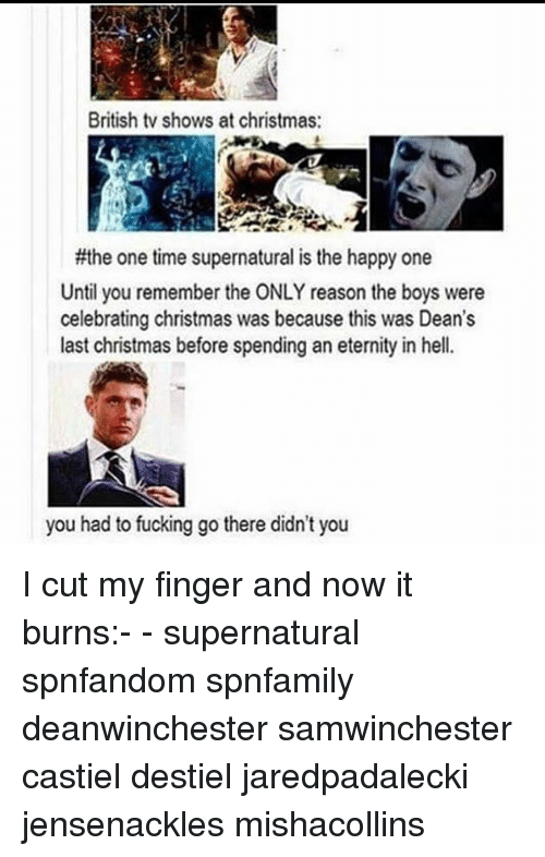 Christmas, Fucking, and Memes: British tv shows at christmas:  #the one time supernatural is the happy one  Until you remember the ONLY reason the boys were  celebrating christmas was because this was Dean's  last christmas before spending an eternity in hell.  you had to fucking go there didn't you I cut my finger and now it burns:- - supernatural spnfandom spnfamily deanwinchester samwinchester castiel destiel jaredpadalecki jensenackles mishacollins