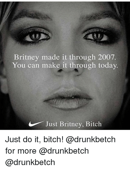 Bitch, Just Do It, and Memes: Britney made it through 2007  You can make it through today  Just Britney, Bitch Just do it, bitch! @drunkbetch for more @drunkbetch @drunkbetch