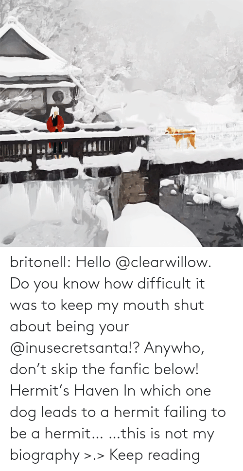 Gt: britonell:  Hello @clearwillow. Do you know how difficult it was to keep my mouth shut about being your @inusecretsanta​!? Anywho, don't skip the fanfic below! Hermit's Haven In which one dog leads to a hermit failing to be a hermit… …this is not my biography >.> Keep reading