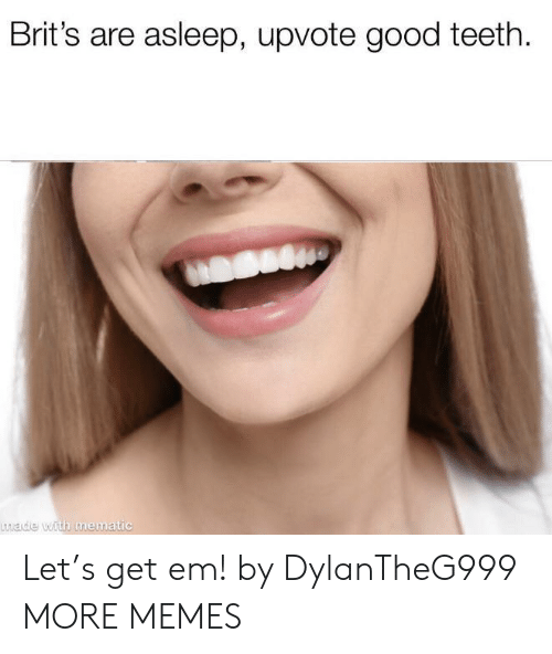 brits: Brit's are asleep, upvote good teeth  made with mematic Let's get em! by DylanTheG999 MORE MEMES