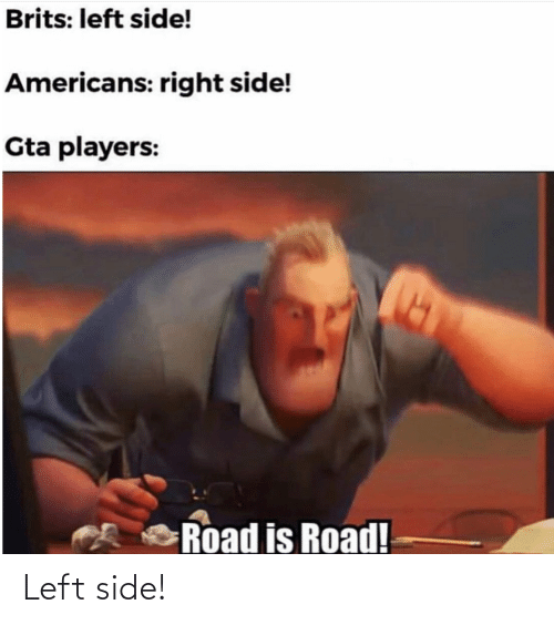 brits: Brits: left side!  Americans: right side!  Gta players:  Road is Road! Left side!