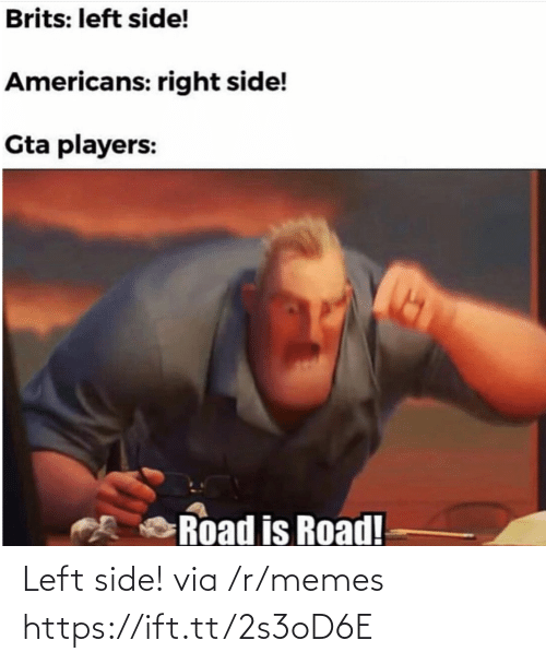 Memes, Gta, and Via: Brits: left side!  Americans: right side!  Gta players:  Road is Road! Left side! via /r/memes https://ift.tt/2s3oD6E