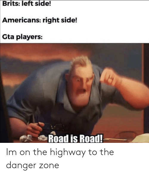 zone: Brits: left side!  Americans: right side!  Gta players:  Road is Road! Im on the highway to the danger zone