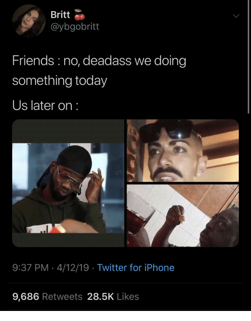 Friends, Iphone, and Twitter: Britt  @ybgobritt  Friends no, deadass we doing  something today  Us later on:  9:37 PM 4/12/19 Twitter for iPhone  9,686 Retweets 28.5K Likes