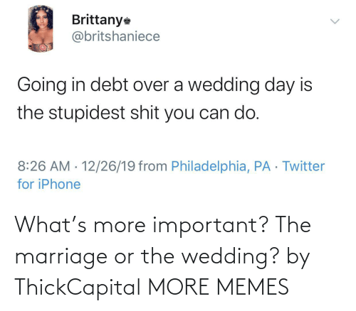 Philadelphia: Brittany  @britshaniece  Going in debt over a wedding day is  the stupidest shit you can do.  8:26 AM · 12/26/19 from Philadelphia, PA · Twitter  for iPhone  <> What's more important? The marriage or the wedding? by ThickCapital MORE MEMES