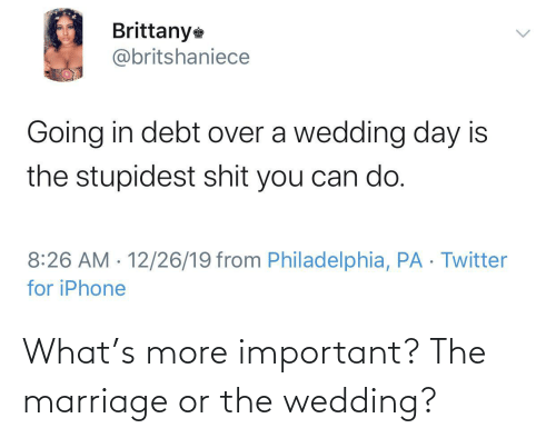 Important: Brittany  @britshaniece  Going in debt over a wedding day is  the stupidest shit you can do.  8:26 AM · 12/26/19 from Philadelphia, PA · Twitter  for iPhone  <> What's more important? The marriage or the wedding?