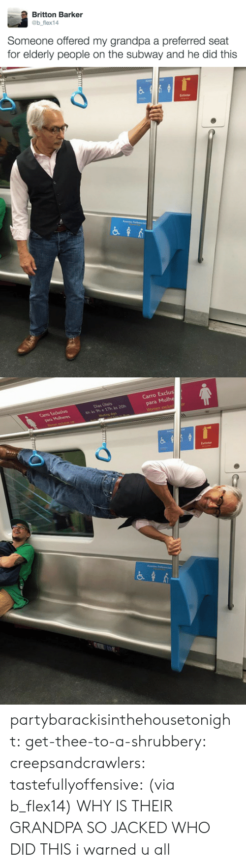 Bilbo, Subway, and Tumblr: Britton Barker  @b flex14  Someone offered my grandpa a preferred seat  for elderly people on the subway and he did this   Extintor   Carro Exclus  para Mulhe  Carro Excusivo  Dias Úteis  6h às 9h e 17h às 20h  Extintor partybarackisinthehousetonight:  get-thee-to-a-shrubbery:  creepsandcrawlers:  tastefullyoffensive:  (via b_flex14)  WHY IS THEIR GRANDPA SO JACKED WHO DID THIS    i warned u all