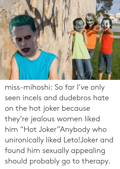 "Jealous, Joker, and Memes: Brizola Memes  B z Manes oCLANDIA miss-mihoshi:  So far I've only seen incels and dudebros hate on the hot joker because they're jealous women liked him  ""Hot Joker""Anybody who unironically liked Leto!Joker and found him sexually appealing should probably go to therapy."