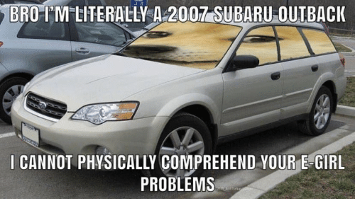 I Cannot: BRO-IM LITERALLY A 2007 SUBARU OUTBACK  I CANNOT PHYSICALLY COMPREHEND YOUR E-GIRL  PROBLEMS  AnTork n