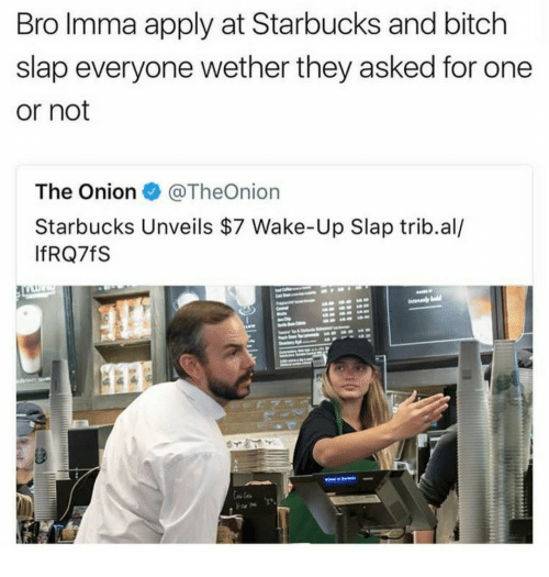 Bitch, Starbucks, and The Onion: Bro Imma apply at Starbucks and bitch  slap everyone wether they asked for one  or not  The Onion @TheOnion  Starbucks Unveils $7 Wake-Up Slap trib.al/  IfRQ7fS