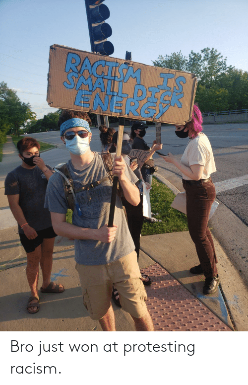 Racism: Bro just won at protesting racism.