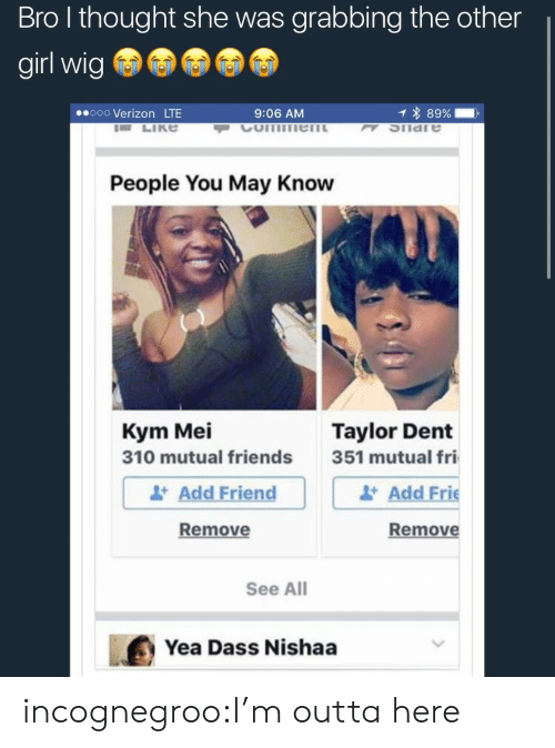 Friends, Target, and Tumblr: Bro l thought she was grabbing the other  girl wig  ooo Verizon LTE  9:06 AM  1 * 89%-,  K SIiare  People You May Know  Kym Mei  310 mutual friends  Taylor Dent  Add Friend  Remove  351 mutual fri  Add Frie  Remove  See All  Yea Dass Nishaa incognegroo:I'm outta here