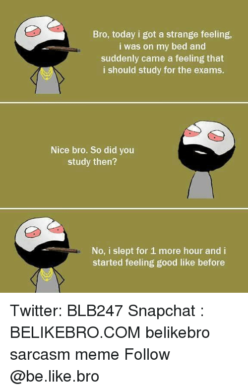 Be Like, Meme, and Memes: Bro, today i got a strange feeling,  i was on my bed and  suddenly came a feeling that  i should study for the exams.  Nice bro. So did you  study then?  No, i slept for 1 more hour and i  started feeling good like before Twitter: BLB247 Snapchat : BELIKEBRO.COM belikebro sarcasm meme Follow @be.like.bro