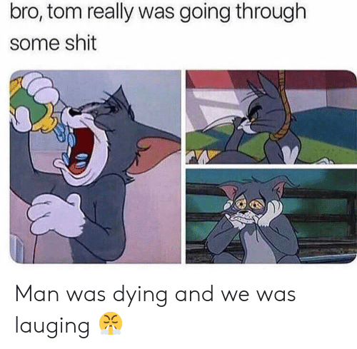 Shit, Man, and Bro: bro, tom really was going through  some shit Man was dying and we was lauging 😤