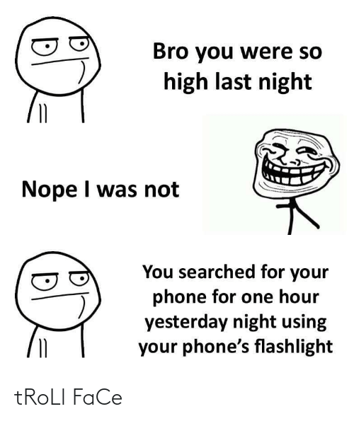 troll face: Bro you were so  high last night  Nope I was not  You searched for your  phone for one hour  yesterday night using  your phone's flashlight tRoLl FaCe