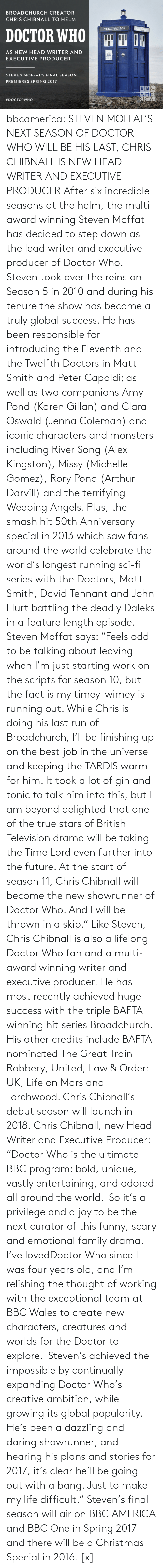 """karen gillan: BROADCHURCH CREATOR  CHRIS CHIBNALL TO HELM  POICE BOK  POLICE PYALLE BOX  DOCTOR WHO  AS NEW HEAD WRITER AND  PARE IAPIR  PUBLIC  EXECUTIVE PRODUCER  PULL TO OPEN  STEVEN MOFFAT'S FINAL SEASON  PREMIERES SPRING 2017  BBC  AMER  RICA  bbcamerica:  STEVEN MOFFAT'S NEXT SEASON OF DOCTOR WHO WILL BE HIS LAST,CHRIS CHIBNALL IS NEW HEAD WRITER AND EXECUTIVE PRODUCER    After six incredible seasons at the helm, the multi-award winning Steven Moffat has decided to step down as the lead writer and executive producer of Doctor Who. Steven took over the reins on Season 5 in 2010 and during his tenure the show has become a truly global success. He has been responsible for introducing the Eleventh and the Twelfth Doctors in Matt Smith and Peter Capaldi; as well as two companions Amy Pond (Karen Gillan) and Clara Oswald (Jenna Coleman) and iconic characters and monsters including River Song (Alex Kingston), Missy (Michelle Gomez), Rory Pond (Arthur Darvill) and the terrifying Weeping Angels. Plus, the smash hit 50th Anniversary special in 2013 which saw fans around the world celebrate the world's longest running sci-fi series with the Doctors, Matt Smith, David Tennant and John Hurt battling the deadly Daleks in a feature length episode. Steven Moffat says: """"Feels odd to be talking about leaving when I'm just starting work on the scripts for season 10, but the fact is my timey-wimey is running out. While Chris is doing his last run of Broadchurch, I'll be finishing up on the best job in the universe and keeping the TARDIS warm for him. It took a lot of gin and tonic to talk him into this, but I am beyond delighted that one of the true stars of British Television drama will be taking the Time Lord even further into the future. At the start of season 11, Chris Chibnall will become the new showrunner of Doctor Who. And I will be thrown in a skip."""" Like Steven, Chris Chibnall is also a lifelong Doctor Who fan and a multi-award winning writer and executive producer. He """