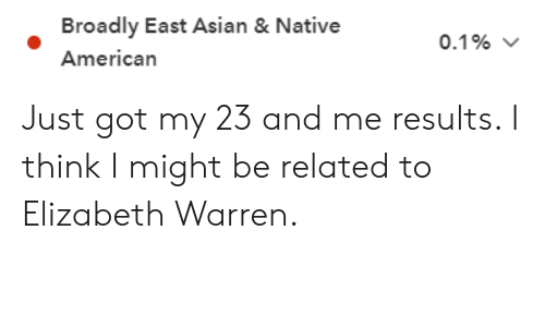Asian, Elizabeth Warren, and Native American: Broadly East Asian & Native  American  0.1% Just got my 23 and me results. I think I might be related to Elizabeth Warren.