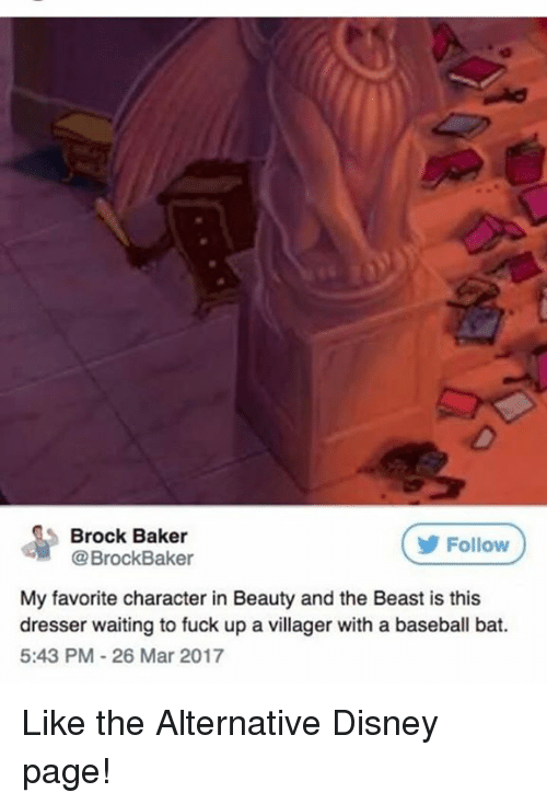 Bakerate: Brock Baker  @BrockBaker  Follow  My favorite character in Beauty and the Beast is this  dresser waiting to fuck up a vll  dresser waiting to fuck up a villager with a baseball bat.  5:43 PM-26 Mar 2017 Like the Alternative Disney page!