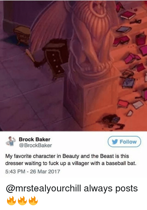 Bakerate: Brock Baker  @BrockBaker  Follow  My favorite character in Beauty and the Beast is this  dresser waiting to fuck up a vil  dresser waiting to fuck up a villager with a baseball bat.  5:43 PM-26 Mar 2017 @mrstealyourchill always posts 🔥🔥🔥