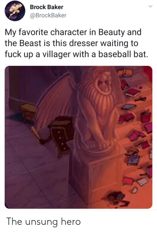 Favorite Character: Brock Baker  @BrockBaker  My favorite character in Beauty and  the Beast is this dresser waiting to  fuck up a villager with a baseball bat. The unsung hero