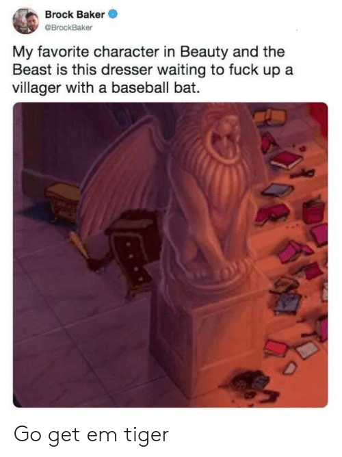 Favorite Character: Brock Baker  @BrockBaker  My favorite character in Beauty and the  Beast is this dresser waiting to fuck up a  villager with a baseball bat.  D Go get em tiger