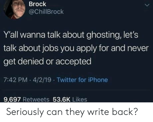 wanna talk: Brock  @ChillBrock  Y'all wanna talk about ghosting, let's  talk about jobs you apply for and never  get denied or accepted  7:42 PM 4/2/19 Twitter for iPhone  9.697 Retweets 53.6K Likes Seriously can they write back?