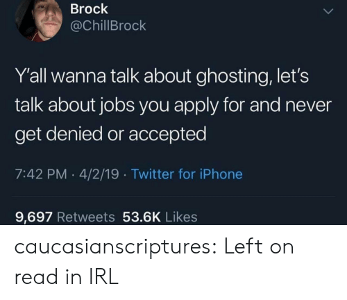 Tumblr, Twitter, and Brock: Brock  @ChillBrock  Y'all wanna talk about ghosting, let's  talk about jobs you apply for and never  get denied or accepted  7:42 PM 4/2/19 Twitter for iPhonee  9,697 Retweets 53.6K Likes caucasianscriptures:  Left on read in IRL