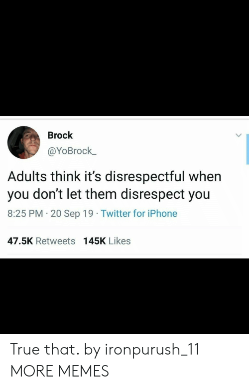 Brock: Brock  @YoBrock  Adults think it's disrespectful when  don't let them disrespect you  you  8:25 PM 20 Sep 19 Twitter for iPhone  .  47.5K Retweets 145K Likes True that. by ironpurush_11 MORE MEMES