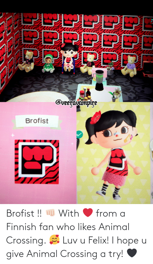 Try: Brofist !! 👊🏻 With ❤ from a Finnish fan who likes Animal Crossing. 🥰 Luv u Felix! I hope u give Animal Crossing a try! 🖤
