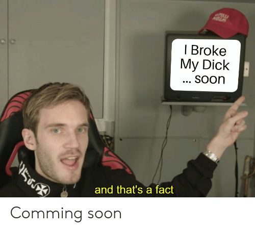 Soon..., Dick, and Broke: | Broke  My Dick  SOOr  and that's a fact Comming soon