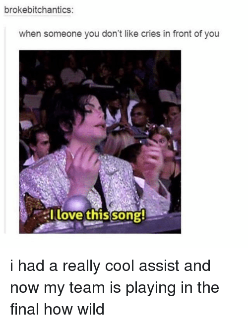 Love, Memes, and Cool: brokebitchantics:  when someone you don't like cries in front of you  I love this song! i had a really cool assist and now my team is playing in the final how wild