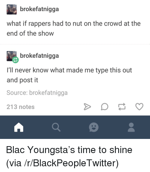 Blackpeopletwitter, Time, and Never: brokefatnigga  what if rappers had to nut on the crowd at the  end of the show  brokefatnigga  I'll never know what made me type this out  and post it  Source: brokefatnigga  213 notes <p>Blac Youngsta's time to shine (via /r/BlackPeopleTwitter)</p>
