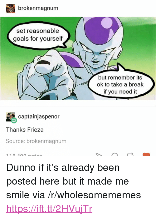 """Frieza: brokenmagnum  set reasonable  goals for yourself  but remember its  ok to take a break  if you need it  captainjaspenor  Thanks Frieza  Source: brokenmagnum <p>Dunno if it&rsquo;s already been posted here but it made me smile via /r/wholesomememes <a href=""""https://ift.tt/2HVujTr"""">https://ift.tt/2HVujTr</a></p>"""