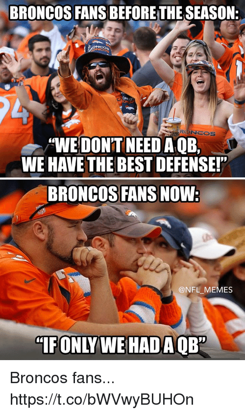 """Football, Memes, and Nfl: BRONCOS FANS BEFORETHESEASON:  ONO  RONCOS  """"WE DON'T NEEDA QE,  WE HAVE THE BEST DEFENSE!""""  BRONCOS FANS NOW:  @NFL MEMES  """"IFONLY WE HAD A OB"""" Broncos fans... https://t.co/bWVwyBUHOn"""