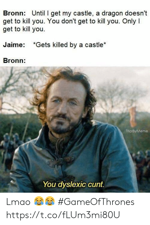 Lmao, Cunt, and Castle: Bronn: Until I get my castle, a dragon doesnt  get to kill you. You don't get to kill you. Only I  get to kill you.  Jaime:  *Gets killed by a castle*  Bronn:  Trio ByMeme  You dyslexic cunt Lmao 😂😂 #GameOfThrones https://t.co/fLUm3mi80U