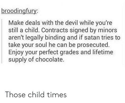 Devil, Chocolate, and Lifetime: broodingfury:  Make deals with the devil while you're  still a child. Contracts signed by minors  aren't legally binding and if satan tries to  take your soul he can be prosecuted.  Enjoy your perfect grades and lifetime  supply of chocolate. Those child times