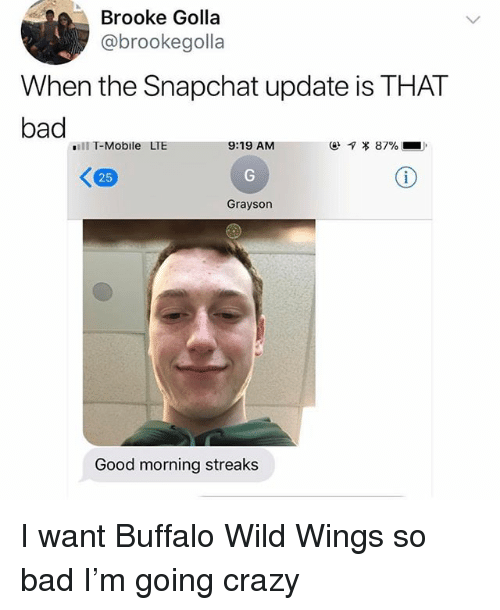 Streaks: Brooke Golla  @brookegolla  When the Snapchat update is THAT  bad  ill T-Mobile LTE  9:19 AM  ㄑ  25  Grayson  Good morning streaks I want Buffalo Wild Wings so bad I'm going crazy