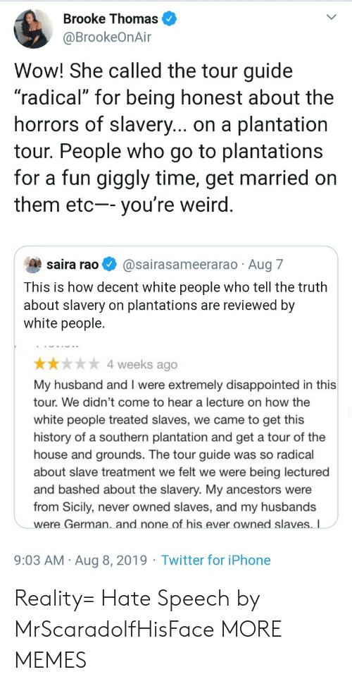 """slavery: Brooke Thomas  @BrookeOnAir  Wow! She called the tour guide  """"radical"""" for being honest about the  horrors of slavery... on a plantation  tour. People who go to plantations  for a fun giggly time, get married on  them etc-- you're weird.  saira rao  @sairasameerarao Aug 7  This is how decent white people who tell the truth  about slavery on plantations are reviewed by  white people.  4 weeks ago  My husband and I were extremely disappointed in this  tour. We didn't come to hear a lecture on how the  white people treated slaves, we came to get this  history of a southern plantation and get a tour of the  house and grounds. The tour guide was so radical  about slave treatment we felt we were  being lectured  and bashed about the slavery. My ancestors were  from Sicily, never owned slaves, and my husbands  were German. and none of his ever owned slaves. I  9:03 AM Aug 8, 2019 Twitter for iPhone Reality= Hate Speech by MrScaradolfHisFace MORE MEMES"""