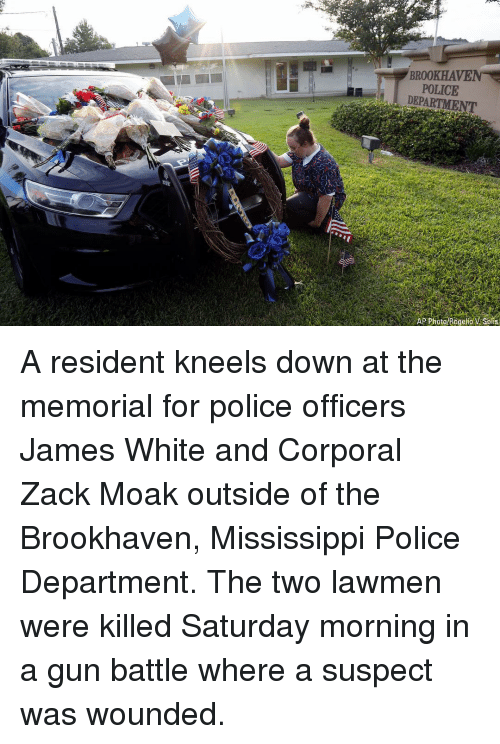 Memes, Police, and Mississippi: BROOKHAVENT  POLICE  AP Photo/Rogelio V Solis A resident kneels down at the memorial for police officers James White and Corporal Zack Moak outside of the Brookhaven, Mississippi Police Department. The two lawmen were killed Saturday morning in a gun battle where a suspect was wounded.