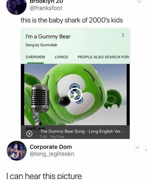 2000s: brookiy  @franksfoot  this is the baby shark of 2000's kids  I'm a Gummy Bear  Song by Gummibär  OVERVIEW  LYRICS  PEOPLE ALSO SEARCH FOR  will enhe Gummy Bear Song Long English Ver...  2:44 YouTube  Corporate Dom  @long legliteskn  I can hear this picture