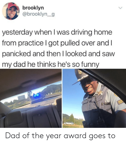 panicked: brooklyn  @brooklyn_g  yesterday when I was driving home  from practice I got pulled over and  panicked and then I looked and saw  my dad he thinks he's so funny Dad of the year award goes to