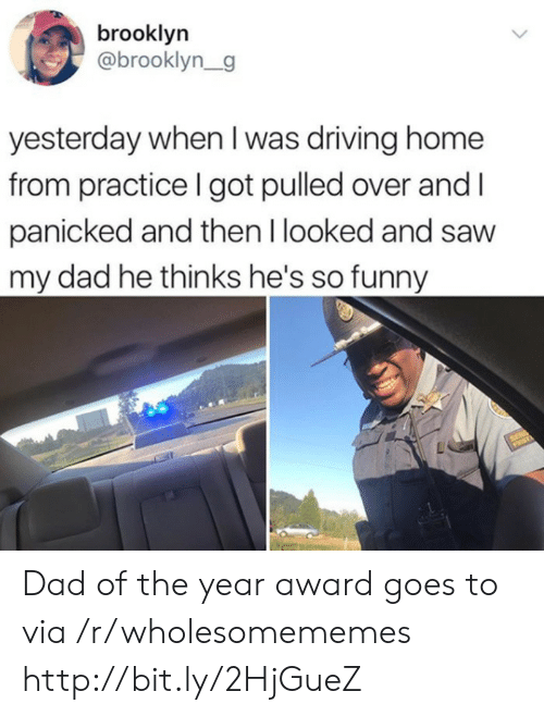 panicked: brooklyn  @brooklyn_g  yesterday when I was driving home  from practice I got pulled over and  panicked and then I looked and saw  my dad he thinks he's so funny Dad of the year award goes to via /r/wholesomememes http://bit.ly/2HjGueZ