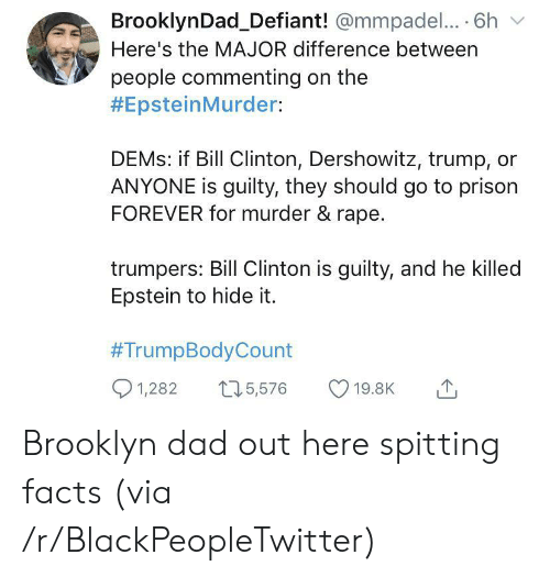 Bill Clinton, Blackpeopletwitter, and Dad: BrooklynDad_Defiant! @mmpadel.... 6h  Here's the MAJOR difference between  people commenting on the  #EpsteinMurder:  DEMS: if Bill Clinton, Dershowitz, trump,  ANYONE is guilty, they should go to prison  FOREVER for murder & rape.  trumpers: Bill Clinton is guilty, and he killed  Epstein to hide it.  #TrumpBodyCount  1,282  15,576  19.8K Brooklyn dad out here spitting facts (via /r/BlackPeopleTwitter)