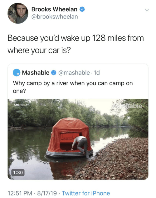 river: Brooks Wheelan  @brookswheelan  Because you'd wake up 128 miles from  where your car is?  Mashable  @mashable 1d  Why camp by a river when you can camp on  one?  table  SMITHFLY  1:30  12:51 PM 8/17/19 Twitter for iPhone
