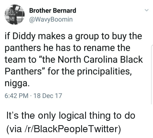 """Blackpeopletwitter, Black, and North Carolina: Brother Bernard  @WavyBoomin  if Diddy makes a group to buy the  panthers he has to rename the  team to """"the North Carolina Black  Panthers"""" for the principalities,  nigga.  6:42 PM-18 Dec 17 <p>It's the only logical thing to do (via /r/BlackPeopleTwitter)</p>"""