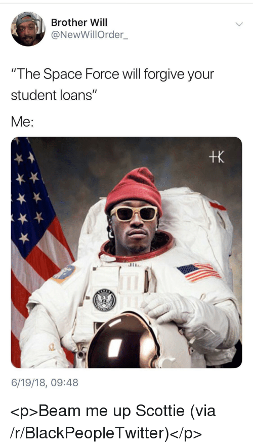 "Blackpeopletwitter, Loans, and Space: Brother Will  @NewWillOrder  The Space Force will forgive your  student loans""  Me:  tk  a.  6/19/18, 09:48 <p>Beam me up Scottie (via /r/BlackPeopleTwitter)</p>"
