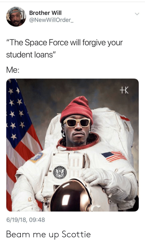 "Loans, Space, and Student Loans: Brother Will  @NewWillOrder  The Space Force will forgive your  student loans""  Me:  tk  a.  6/19/18, 09:48 Beam me up Scottie"