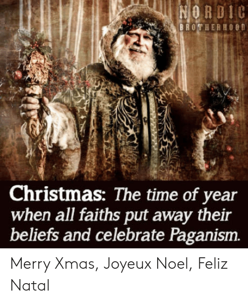 Christmas, Time, and Noel: BROTHERHOOD  Christmas: The time of year  when all faiths put away their  beliefs and celebrate Paganism. Merry Xmas, Joyeux Noel, Feliz Natal