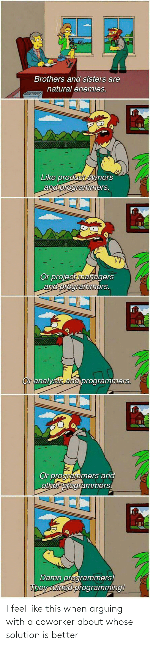 feel: Brothers and sisters are  natural enemies.  Like product owners  and programmers.  Or projectanmanagers  and programmers.  Or analysts and programmers.  Or programmers and  other programmers.  Damn programmers!  They tuined programming! I feel like this when arguing with a coworker about whose solution is better